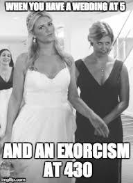 Exorcism Meme - maid of dishonor imgflip