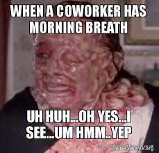 Uh Huh Meme - when a coworker has morning breath uh huh oh yes i see um