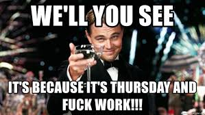 Fuck Work Meme - we ll you see it s because it s thursday and fuck work great