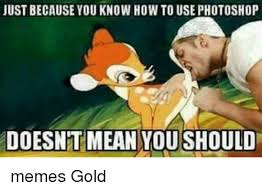 Gold Memes - just because you know how to use photoshop doesnt mean youshould