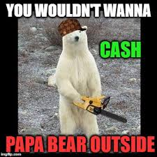 Vengeance Dad Meme Generator - papa bear cash you outside imgflip