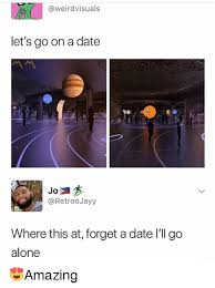 Date Memes - being alone memes and date weirdvisuals let s go on a date