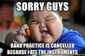 sorry guys band practice is cancelled because i ate the instruments