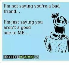 Bad Friend Meme - i m not saying you re a bad friend i m just saying you c aren t a