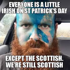 Scottish Meme - everyone s a little irish on st patrick s day except the