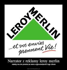 leroy merlin si e narrator z reklamy leroy merlin demotywatory pl