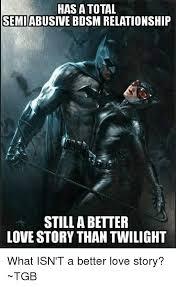 Still A Better Lovestory Than Twilight Meme - has a total semiabusive bdsm relationship still abetter love story