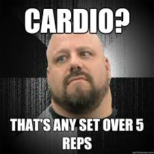 Cardio Meme - cardio that s any set over 5 reps irate powerlifter quickmeme