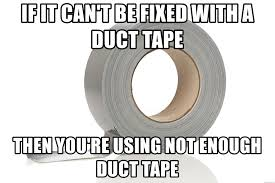 Duct Tape Meme - if it can t be fixed with a duct tape then you re using not enough