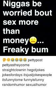 Freaky Sex Memes - niggas be worried bout sex more than moneys freaky bum