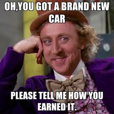 New Car Meme - oh you got a brand new car please tell me how you earned it