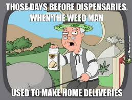 Delivery Meme - days before marijuana dispensaries weed man home delivery memes