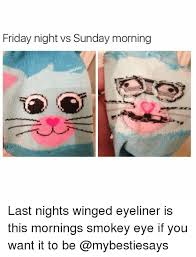 Friday Night Meme - friday night vs sunday morning last nights winged eyeliner is this