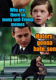 Haters Gonna Hate Meme - why are there so many anti trump memes haters gonna hate son