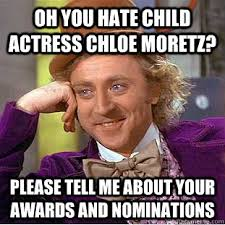 Chloe Moretz Meme - oh you hate child actress chloe moretz please tell me about your