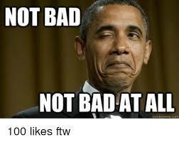 Not Bad Meme - not bad not bad at all quick meme com 100 likes ftw ftw meme on
