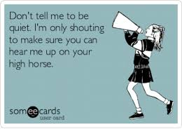 High Horse Meme - don t tell me to be quiet i m only shouting to make sure you can
