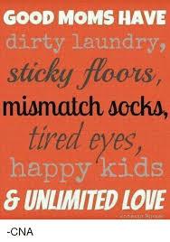 Dirty Laundry Meme - good moms have dirty laundry sticky floors mismatch sochs tired eyes
