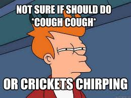 Crickets Chirping Meme - not sure if should do cough cough or crickets chirping