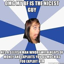 The Selfish Meme - omg my bf is the nicest guy hes a selfish man whore with heaps of