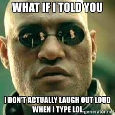 Laugh Out Loud Meme - what if i told you i don t actually laugh out loud when i type lol
