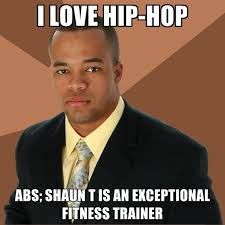 Meme Love Hip Hop - i love hip hop abs shaun t is an exceptional fitness trainer