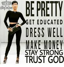 Make Money Meme - be pretty get educated dress well make money stay strong trust god