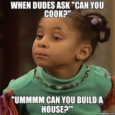 Cooking Meme - when dudes ask can you cook ummmm can you build a house