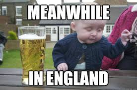 England Memes - meanwhile in england drunk baby quickmeme