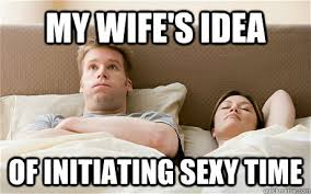 Sexy Time Meme - my wife s idea of initiating sexy time my wifes idea quickmeme