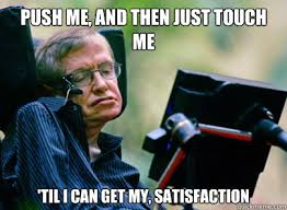 Stephen Hawking Meme - push me and then just touch me til i can get my satisfaction