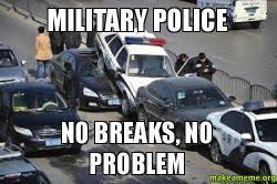 Military Police Meme - military police no breaks no problem make a meme