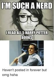 I M A Nerd Meme - i m sucha nerd i read all 5 harry potter books haven t posted in