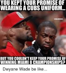 Wade Meme - you kept your promise of wearing acubs uniform but you couldntkeep