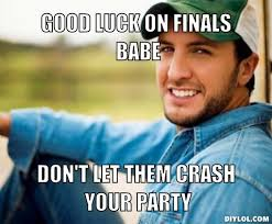 Good Luck On Finals Meme - good luck on finals babe don t let them crash your party finals