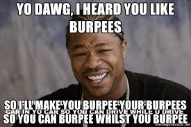 Burpees Meme - yo dawg i heard you like burpees so i ll make you burpee your