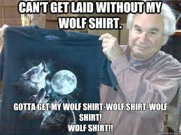 Wolf T Shirt Meme - can t get laid without my wolf shirt gotta get my wolf shirt wolf