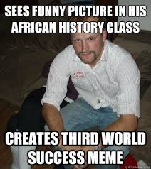 Third World Success Meme - sees funny picture in his african history class creates third