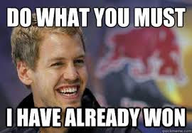 Must Have Memes - do what you must i have already won vettel has already won