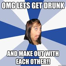 Making Out Meme - omg lets get drunk and make out with each other annoying