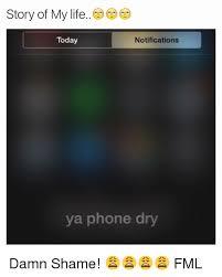 Phone Dry Meme - story of my life today notifications ya phone dry damn shame