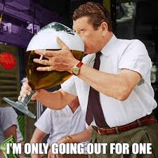 Im I The Only One Meme - im only going out for one drinking meme
