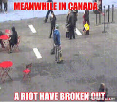 Funny Canadian Memes - canadian riot