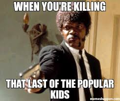 Kids Memes - when you re killing that last of the popular kids meme say that