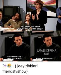 Friends Tv Show Memes - you know that s fine but the line is mm soup jurassic parka 5x18 oh