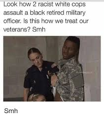 Black Racist Memes - look how 2 racist white cops assault a black retired military