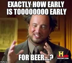 Exactly Meme - exactly how early is toooooooo early for beer meme