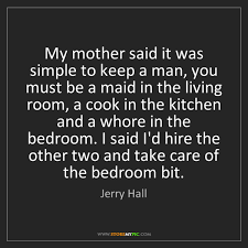 whore in the bedroom quote jerry hall my mother said it was simple to keep a man you must