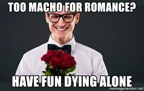 Good Boyfriend Meme - too macho for romance have fun dying alone good boyfriend