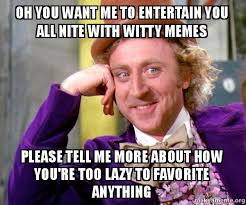 Witty Memes - oh you want me to entertain you all nite with witty memes please